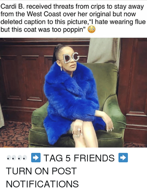 """Crips, Friends, and Memes: Cardi B. received threats from crips to stay away  from the West Coast over her original but now  deleted caption to this picture,""""l hate wearing flue  but this coat was too poppin"""" 👀👀 ➡️ TAG 5 FRIENDS ➡️ TURN ON POST NOTIFICATIONS"""