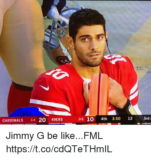 San Francisco 49ers, Be Like, and Fml: CARDINALS 34 20 49ERS  0-8 10 4th 3:50 12 3rd Jimmy G be like...FML https://t.co/cdQTeTHmIL