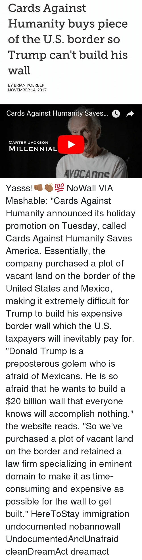 """America, Cards Against Humanity, and Donald Trump: Cards Against  Humanity buys piece  of the U.S. border so  Trump can't build his  wall  BY BRIAN KOERBER  NOVEMBER 14, 2017  Cards Against Humanity Saves..。  CARTER JACKSON  MILLENNIAL Yasss!👊🏾👏🏾💯 NoWall VIA Mashable: """"Cards Against Humanity announced its holiday promotion on Tuesday, called Cards Against Humanity Saves America. Essentially, the company purchased a plot of vacant land on the border of the United States and Mexico, making it extremely difficult for Trump to build his expensive border wall which the U.S. taxpayers will inevitably pay for. """"Donald Trump is a preposterous golem who is afraid of Mexicans. He is so afraid that he wants to build a $20 billion wall that everyone knows will accomplish nothing,"""" the website reads. """"So we've purchased a plot of vacant land on the border and retained a law firm specializing in eminent domain to make it as time-consuming and expensive as possible for the wall to get built."""" HereToStay immigration undocumented nobannowall UndocumentedAndUnafraid cleanDreamAct dreamact"""