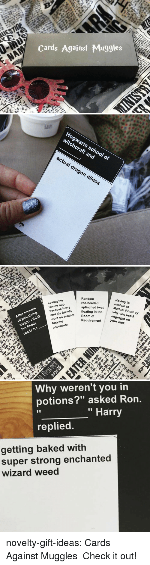 """Baked, Friends, and Fucking: Cards Against Muggles   Hogwarts school o  witchcraft and  actual drag  on dildos   Random  red-headed  splinched twat  floating in the  Losing the  House Cup  because Harry  and his friends  went on another  fucking  After months  of practicing  Having to  explain to  Madam Pomfrey  Room of  why you used  I'm finally  ready for  engorgio on  your dick  magic, I think  Requirement  adventure   Why weren't you in  potions?"""" asked Ron.  """" Harry  replied  getting baked with  super strong enchanted  wizard weed novelty-gift-ideas:  Cards Against Muggles Check it out!"""