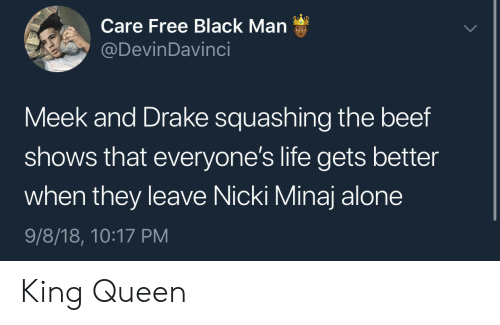 Being Alone, Beef, and Drake: Care Free Black Man  @DevinDavinci  Meek and Drake squashing the beef  shows that everyone's life gets better  when they leave Nicki Minaj alone  9/8/18, 10:17 PM King  Queen