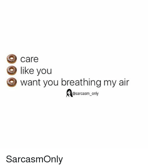 Funny, Memes, and Sarcasm: care  like you  want you breathing my air  @sarcasm only SarcasmOnly