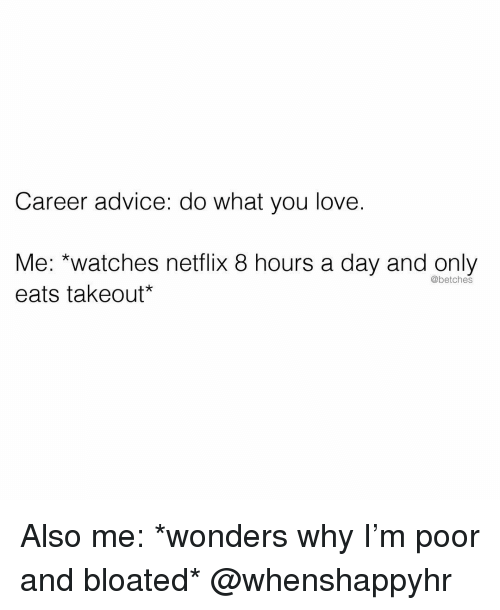 Advice, Love, and Netflix: Career advice: do what you love.  Me: *watches netflix 8 hours a day and only  eats takeout*  @betches Also me: *wonders why I'm poor and bloated* @whenshappyhr