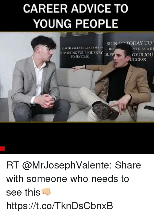 Advice, Journey, and Memes: CAREER ADVICE TO  YOUNG PEOPLE  SIGN 1 TODAY TO  JOS  SUPP  JOSEPH VALENTE ACADEM  NTE ACADI  UPPORTING YOUR JOURNEY  TO SUCCESS  YOUR JOU  CCESS RT @MrJosephValente: Share with someone who needs to see this👊🏼 https://t.co/TknDsCbnxB