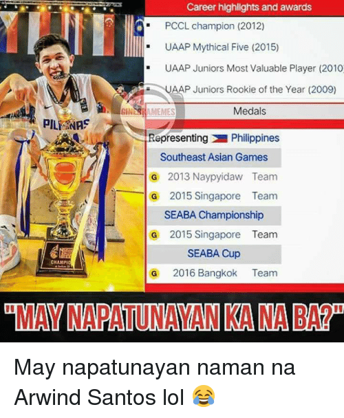 Asian, Filipino (Language), and Pba: Career highlights and awards  PCCL champion (2012)  UAAP Mythical Five (2015)  UAAP Juniors Most Valuable Player (2010  AAP Juniors Rookie of the Year (2009)  BINNRAMEMES  Medals  PILE NA  Representing Philippines  Southeast Asian Games  G 2013 Naypyidaw Team  G 2015 Singapore Team  SEABA Championship  G 2015 Singapore Team  SEABA Cup  CHAIMPI  G 2016 Bangkok Team  GMAYNAPATUNAYAN KANA BARp May napatunayan naman na Arwind Santos lol 😂