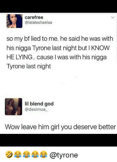 Funny, God, and Wow: carefree  alalalashaelaa  so my bf lied to me. he said he was with  his nigga Tyrone last night but I KNOW  HE LYING.. cause I was with his nigga  Tyrone last night  lil blend god  @desimua  Wow leave him girl you deserve better 🤣😂😂😂😂 @tyrone