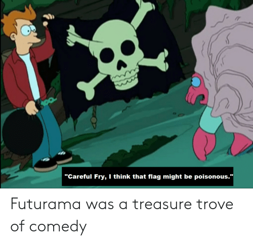 """Futurama, Comedy, and Think: """"Careful Fry, I think that flag might be poisonous.""""