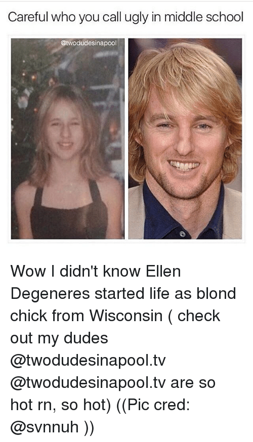 Ellen DeGeneres, Memes, and Ellen: Careful who you call ugly in middle school  @twodudesinapool Wow I didn't know Ellen Degeneres started life as blond chick from Wisconsin ( check out my dudes @twodudesinapool.tv @twodudesinapool.tv are so hot rn, so hot) ((Pic cred: @svnnuh ))