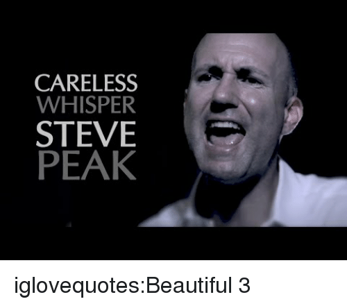 Beautiful, Tumblr, and Blog: CARELESS  WHISPER  STEVE  PEAK iglovequotes:Beautiful 3