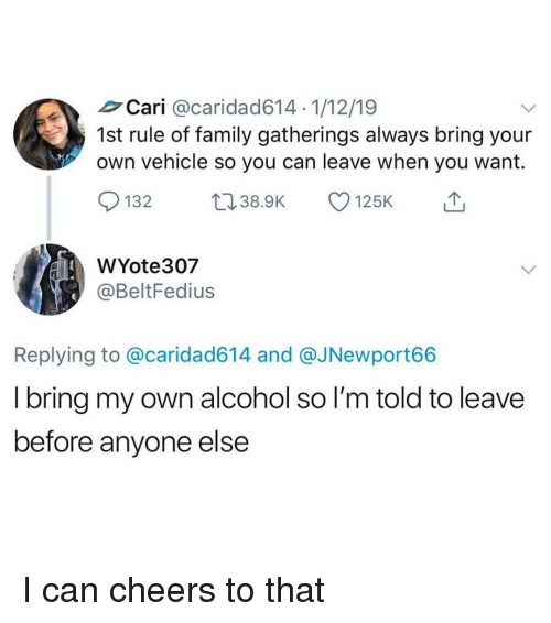 Family, Funny, and Alcohol: Cari @caridad614 1/12/19  1st rule of family gatherings always bring your  own vehicle so you can leave when you want.  1328.9K  WYote307  @BeltFedius  Replying to @caridad614 and @JNewport66  I bring my own alcohol so I'm told to leave  before anyone else I can cheers to that