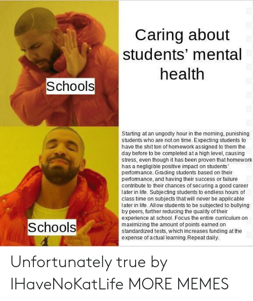 Dank, Life, and Memes: Caring about  students' mental  health  Schools  Starting at an ungodly hour in the morning, punishing  students who are not on time. Expecting students to  have the shit ton of homework assigned to them the  day before to be completed at a high level, causing  stress, even though it has been proven that homework  has a negligible positive impact on students'  perfomance. Grading students based on their  perfomance, and having their success or failure  contribute to their chances of securing a good career  later in life. Subje cting students to endless hours of  class time on subjects that will never be applicable  later in life. Allow stude nts to be subjected to bullying  by peers, further reducing the quality of their  experience at school. Focus the entire curriculum on  maximizing the amount of points earned on  standardized tests, which increases funding at the  expense of actual learning.Repeat daily.  Schools Unfortunately true by IHaveNoKatLife MORE MEMES
