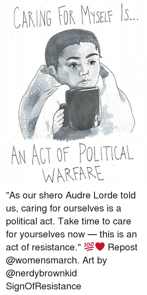 "Lorde, Memes, and Time: CARING FOR MYSEF ls  AN ACT OF POLITICAL  WARFARE ""As our shero Audre Lorde told us, caring for ourselves is a political act. Take time to care for yourselves now — this is an act of resistance."" 💯❤️ Repost @womensmarch. Art by @nerdybrownkid SignOfResistance"