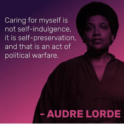 Lorde, Memes, and 🤖: Caring for myself is  not self-indulgence,  it is self-preservation,  and that is an act of  political warfare.  AUDRE LORDE