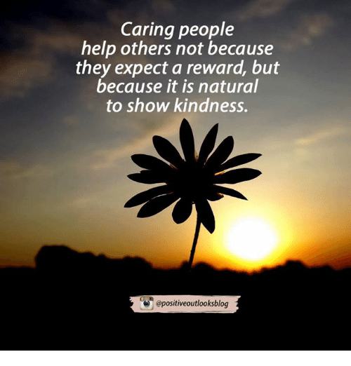 Memes, Blog, and Nature: Caring people  help others not because  they expect a reward, but  because it is natural  to show kindness.  epositiveoutlooks blog