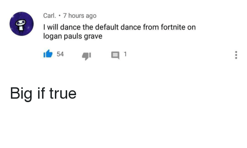 Carl 7 Hours Ago I Will Dance The Default Dance From Fortnite On