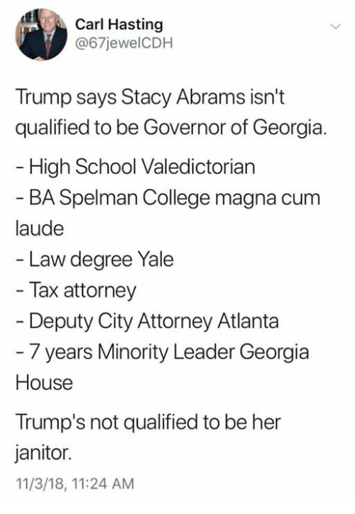 College, Memes, and School: Carl Hasting  @67jewelCDH  Trump says Stacy Abrams isn't  qualified to be Governor of Georgia.  High School Valedictorian  BA Spelman College magna cum  laude  Law degree Yale  Tax attorney  Deputy City Attorney Atlanta  - 7 years Minority Leader Georgia  House  Trump's not qualified to be her  janitor.  11/3/18, 11:24 AM