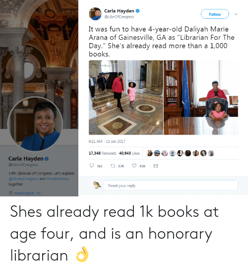 "Books, Washington Dc, and Old: Carla Hayden  @LibnOfCongress  Follow  It was fun to have 4-year-old Daliyah Marie  Arana of Gainesville, GA as ""Librarian For The  Day."" She's already read more than a 1,000  books.  6:21 AM-11 Jan 2017  17.348 Retweets 40,643 Likes 9 83  Carla Hayden  @LibnOfCongress  9 362 t 17  41  14th Librarian of Congress. Let's explore  @LibraryCongress and #makehistory  together.  Tweet your reply  Washington, DC Shes already read 1k books at age four, and is an honorary librarian 👌"