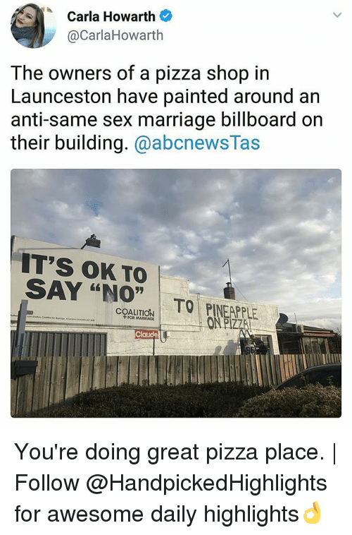 """Billboard, Marriage, and Memes: Carla Howarth  @CarlaHowarth  The owners of a pizza shop in  Launceston have painted around an  anti-same sex marriage billboard on  their building. @abcnewsTas  IT's OK TO  SAY """"NO"""" TO PINEAP  ONP  COALITION  FOR MARRIAGE  LE You're doing great pizza place. 