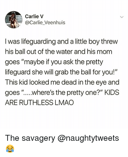 "Funny, Lmao, and Kids: Carlie v  @Carlie_Veenhuis  I was lifeguarding and a little boy threw  his ball out of the water and his mom  goes ""maybe if you ask the pretty  lifeguard she will grab the ball for you!""  This kid looked me dead in the eye and  goes "".....where's the pretty one?"" KIDS  ARE RUTHLESS LMAO The savagery @naughtytweets 😂"