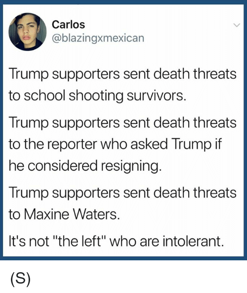 "School, Death, and Trump: Carlos  @blazingxmexican  Trump supporters sent death threats  to school shooting survivors.  Trump supporters sent death threats  to the reporter who asked Trump if  he considered resigning  Trump supporters sent death threats  to Maxine Waters.  It's not ""the left"" who are intolerant. (S)"