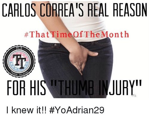 Home Market Barrel Room Trophy Room ◀ Share Related ▶ memes Reason 🤖 real for months carlos knew month thumb i knew it The next collect meme → Embed it next → CARLOS CORREA'S REAL REASON #ThatTimeOf The Month Tr FOR HIS THUMB IJ URY I knew it!! #YoAdrian29 Meme memes Reason 🤖 real for months carlos knew month thumb i knew it The memes memes Reason Reason 🤖 🤖 real real for for months months carlos carlos knew knew month month thumb thumb i knew it i knew it The The found @ 5 likes ON 2017-07-19 01:47:21 BY me.me source: facebook view more on me.me