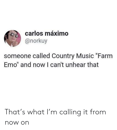 "Emo, Music, and Country Music: carlos máximo  @norkuy  someone called Country Music ""Farm  Emo"" and now I can't unhear that That's what I'm calling it from now on"