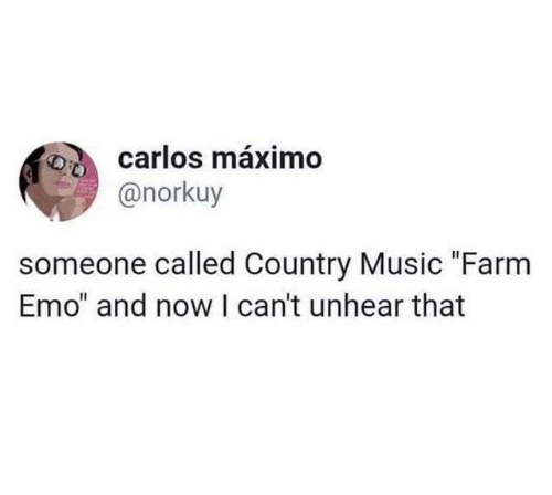 """Dank, Emo, and Music: carlos máximo  @norkuy  someone called Country Music """"Farm  Emo"""" and now I can't unhear that"""