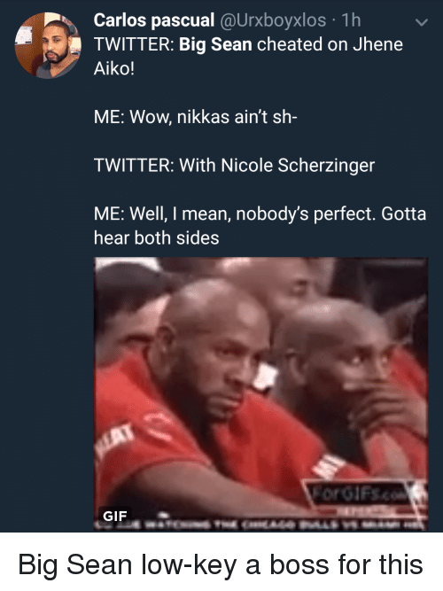 Big Sean, Blackpeopletwitter, and Funny: Carlos pascual @Urxboyxlos 1h  TWITTER: Big Sean cheated on Jhene  Aiko!  ME: Wow, nikkas ain't sh-  TWITTER: With Nicole Scherzinger  ME: Well, I mean, nobody's perfect. Gotta  hear both sides  GIF  GIF Big Sean low-key a boss for this