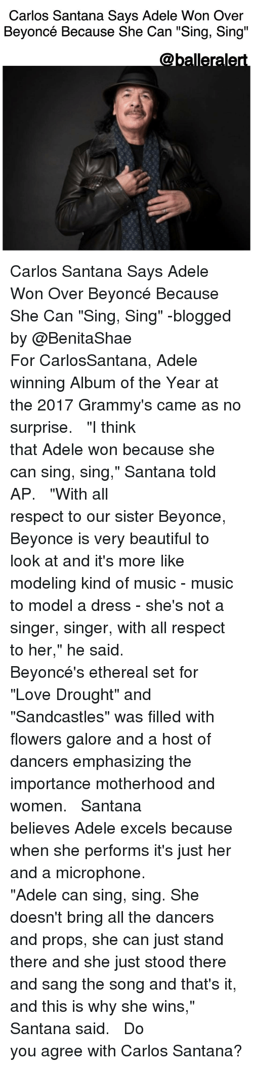 """Adele, Beautiful, and Beyonce: Carlos Santana Says Adele Won Over  Beyoncé Because She Can """"Sing, Sing""""  Caballerale Carlos Santana Says Adele Won Over Beyoncé Because She Can """"Sing, Sing"""" -blogged by @BenitaShae ⠀⠀⠀⠀⠀⠀⠀⠀⠀ ⠀⠀⠀⠀⠀⠀⠀⠀⠀ For CarlosSantana, Adele winning Album of the Year at the 2017 Grammy's came as no surprise. ⠀⠀⠀⠀⠀⠀⠀⠀⠀ ⠀⠀⠀⠀⠀⠀⠀⠀⠀ """"I think that Adele won because she can sing, sing,"""" Santana told AP. ⠀⠀⠀⠀⠀⠀⠀⠀⠀ ⠀⠀⠀⠀⠀⠀⠀⠀⠀ """"With all respect to our sister Beyonce, Beyonce is very beautiful to look at and it's more like modeling kind of music - music to model a dress - she's not a singer, singer, with all respect to her,"""" he said. ⠀⠀⠀⠀⠀⠀⠀⠀⠀ ⠀⠀⠀⠀⠀⠀⠀⠀⠀ Beyoncé's ethereal set for """"Love Drought"""" and """"Sandcastles"""" was filled with flowers galore and a host of dancers emphasizing the importance motherhood and women. ⠀⠀⠀⠀⠀⠀⠀⠀⠀ ⠀⠀⠀⠀⠀⠀⠀⠀⠀ Santana believes Adele excels because when she performs it's just her and a microphone. ⠀⠀⠀⠀⠀⠀⠀⠀⠀ ⠀⠀⠀⠀⠀⠀⠀⠀⠀ """"Adele can sing, sing. She doesn't bring all the dancers and props, she can just stand there and she just stood there and sang the song and that's it, and this is why she wins,"""" Santana said. ⠀⠀⠀⠀⠀⠀⠀⠀⠀ ⠀⠀⠀⠀⠀⠀⠀⠀⠀ Do you agree with Carlos Santana?"""