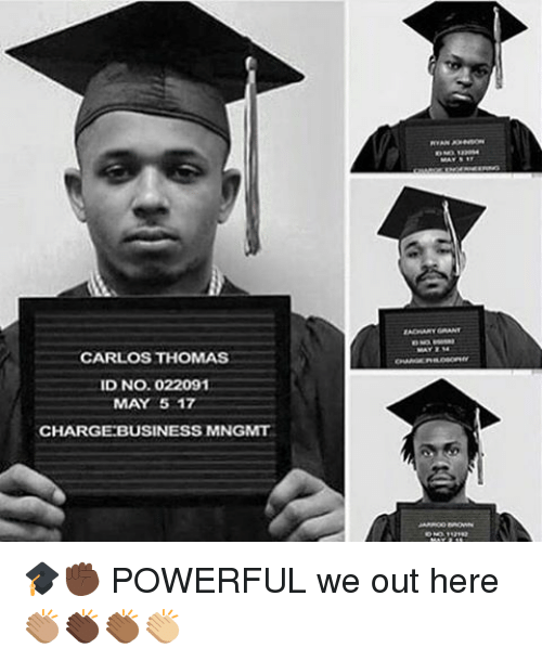 Memes, Business, and Powerful: CARLOS THOMAS  ID No. 022091  MAY 5 17  CHARGE BUSINESS MNGMT 🎓✊🏿 POWERFUL we out here 👏🏽👏🏿👏🏾👏🏼