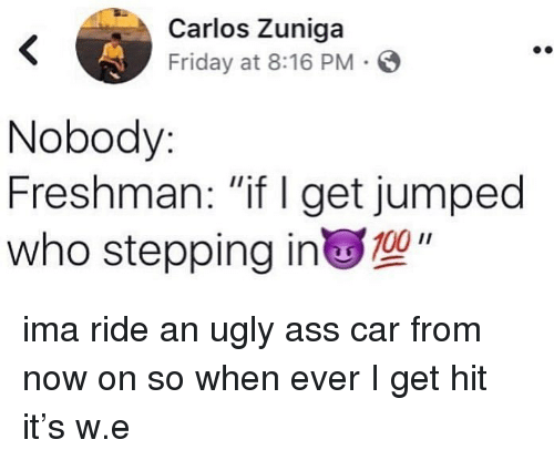 """Ass, Friday, and Ugly: Carlos Zuniga  Friday at 8:16 PM S  Nobody  Freshman: """"if I get jumped  who stepping in"""" ima ride an ugly ass car from now on so when ever I get hit it's w.e"""