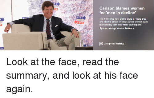 "Funny, Money, and News: Carlson blames women  for 'men in decline'  The Fox News host claims there is ""more drug  and alcohol abuse"" in areas where women earn  more money than their male counterparts.  Sparks outrage across Twitter »  2769 people reacting"