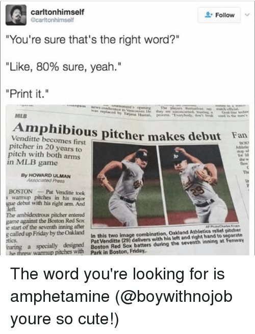 "Cute, Mlb, and Yeah: carltonhimself  Follow  carltonhimself  ""You're sure that's the right word?""  ""Like, 80% sure, yeah.""  ""Print it.""  MLB  Amphibious pitcher makes debut  Venditte becomes first  pitcher in 20 years to  pitch with both arms  Fan  93%  in ML.B game  Th  By HOWARD ULMAN  Associated Press  BOSTONPat Venditte took  warmup pitches in his major  e debut with his right arm. And  The ambidextrous pitcher entered  game against the Boston Red Sox  e start of the seventh inning after  clled uFriday by tdite ns elivers uh n the seventh ining at Fenwa  In this two image combination, Oakland Athletics relief pitcher  Pat Venditte (29) delivers with his left and right hand to separate  tics  a specially designed  w warmup pitewithon Red Sox batters during the seventh inning at Fenwa The word you're looking for is amphetamine (@boywithnojob youre so cute!)"