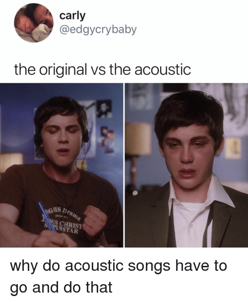 Songs, Relatable, and Why: carly  @edgycrybaby  the original vs the acoustic  GHS D  presets  tus caRIST  PIRSTAR why do acoustic songs have to go and do that
