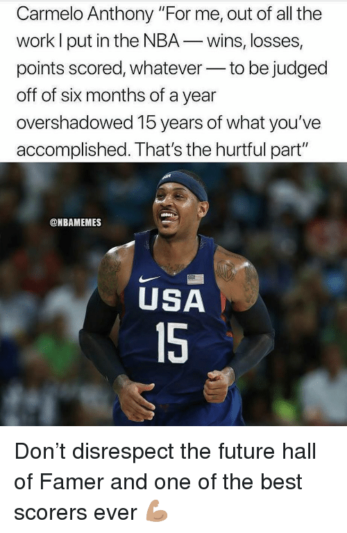 """Carmelo Anthony, Future, and Nba: Carmelo Anthony """"For me, out of all the  work l put in the NBA-wins, losses,  points scored, whateverto be judged  off of six months of a year  overshadowed 15 years of what you've  accomplished. That's the hurtful part""""  @NBAMEMES  USA  15 Don't disrespect the future hall of Famer and one of the best scorers ever 💪🏽"""