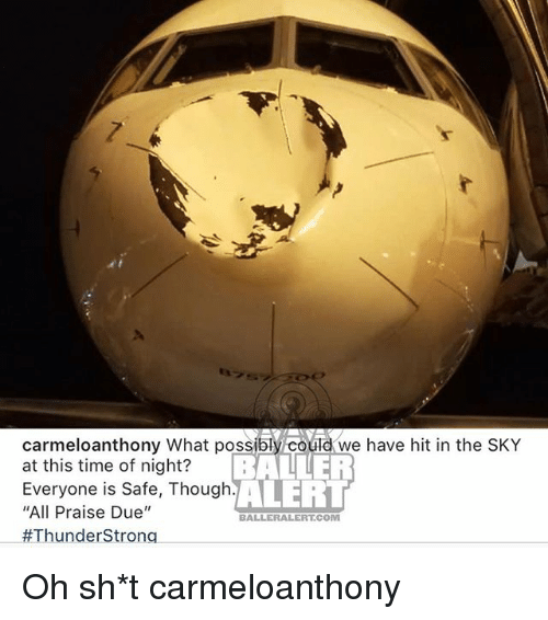 "Baller Alert, Memes, and Time: carmeloanthony What possibly could we have hit in the SKY  at this time of night?  Everyone is Safe, Though.  ""All Praise Due""  #ThunderStrong  BALLER  ALERT  BALLERALERT.COM Oh sh*t carmeloanthony"