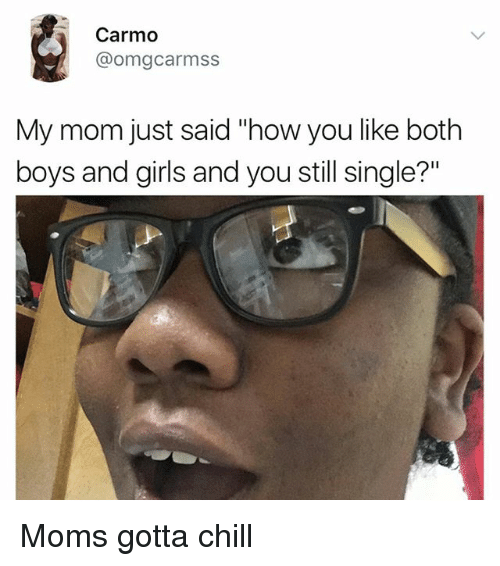 """Chill, Girls, and Memes: Carmo  @omegcarmss  My mom just said how you like both  boys and girls and you still single?"""" Moms gotta chill"""