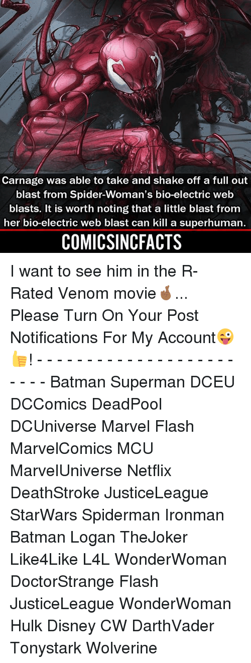 Batman, Disney, and Memes: Carnage was able to take and shake off a full out  blast from Spider-Woman's bio-electric web  blasts. It is worth noting that a little blast from  her bio-electric web blast can kill a superhuman  COMICSINCFACTS I want to see him in the R-Rated Venom movie🤞🏾... Please Turn On Your Post Notifications For My Account😜👍! - - - - - - - - - - - - - - - - - - - - - - - - Batman Superman DCEU DCComics DeadPool DCUniverse Marvel Flash MarvelComics MCU MarvelUniverse Netflix DeathStroke JusticeLeague StarWars Spiderman Ironman Batman Logan TheJoker Like4Like L4L WonderWoman DoctorStrange Flash JusticeLeague WonderWoman Hulk Disney CW DarthVader Tonystark Wolverine