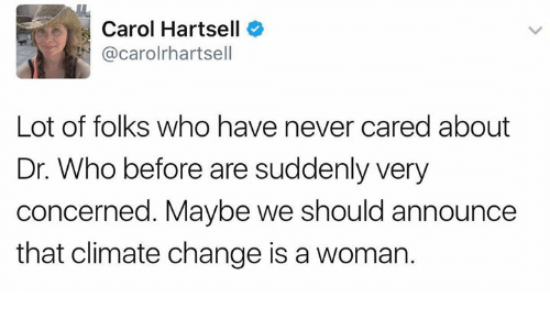 Memes, Change, and Never: Carol Hartsell  @carolrhartsell  Lot of folks who have never cared about  Dr. Who before are suddenly very  concerned. Maybe we should announce  that climate change is a womar.