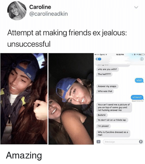 Friends, Fucking, and Jealous: Caroline  @carolineadkin  Attempt at making friends ex jealous:  unsuccessful  .0000 Sprint  10:59 PM  who are you with?  The hell????  what  Answer my snaps  Who was that  a friend?  You can't send me a picture of  you on top of some guy and  not fucking answer me  Bullshit  Yo don't sit on ur frinds lap  I'm pissed  Why is Caroline dressed as a  man  Message Amazing