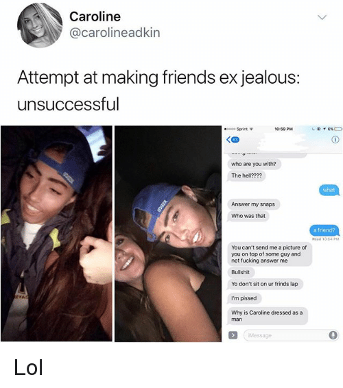 Friends, Fucking, and Jealous: Caroline  @carolineadkin  Attempt at making friends ex jealous:  unsuccessful  e0000 Sprint  10:50 PM  who are you with?  The hell???  what  Answer my snaps  Who was that  a friend?  Read 10-54 PM  You can't send me a picture of  you on top of some guy and  not fucking answer me  Bullshit  Yo don't sit on ur frinds lap  I'm pissed  Why is Caroline dressed as a  man  Message  0 Lol