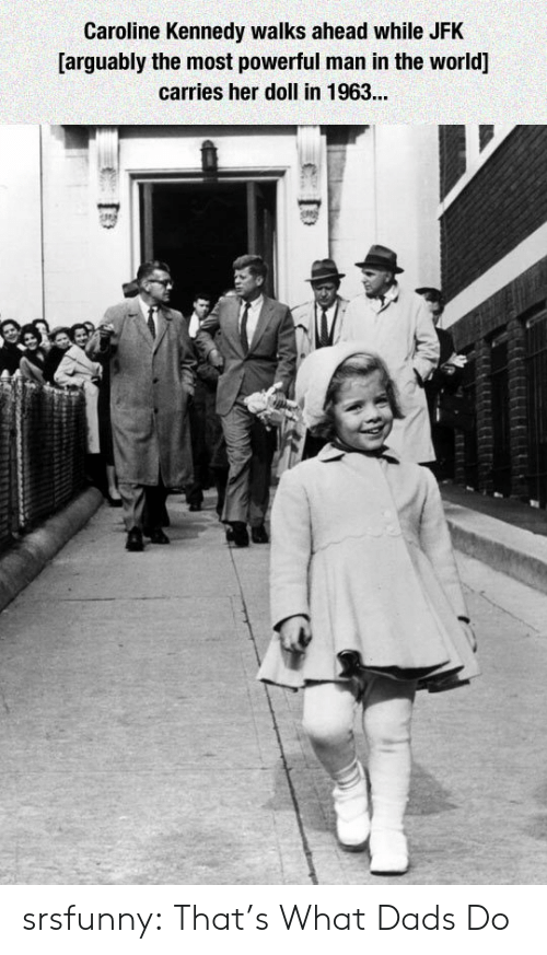 Tumblr, Blog, and World: Caroline Kennedy walks ahead while JFK  [arguably the most powerful man in the world]  carries her doll in 1963... srsfunny:  That's What Dads Do