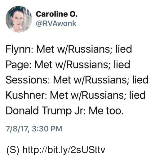 Donald Trump, Http, and Trump: Caroline O.  @RVAwonk  Flynn: Met w/Russians, lied  Page: Met w/Russians, lied  Sessions: Met w/Russians, lied  Kushner: Met w/Russians; lied  Donald Trump Jr: Me too.  7/8/17, 3:30 PM (S) http://bit.ly/2sUSttv