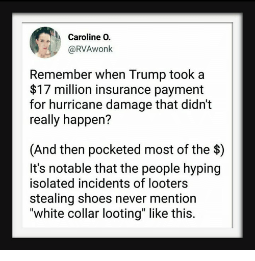 "Shoes, Hurricane, and Trump: Caroline O.  @RVAwonk  Remember when Trump took a  $17 million insurance payment  for hurricane damage that didn't  really happen?  (And then pocketed most of the $)  It's notable that the people hyping  isolated incidents of looters  stealing shoes never mention  ""white collar looting"" like this."