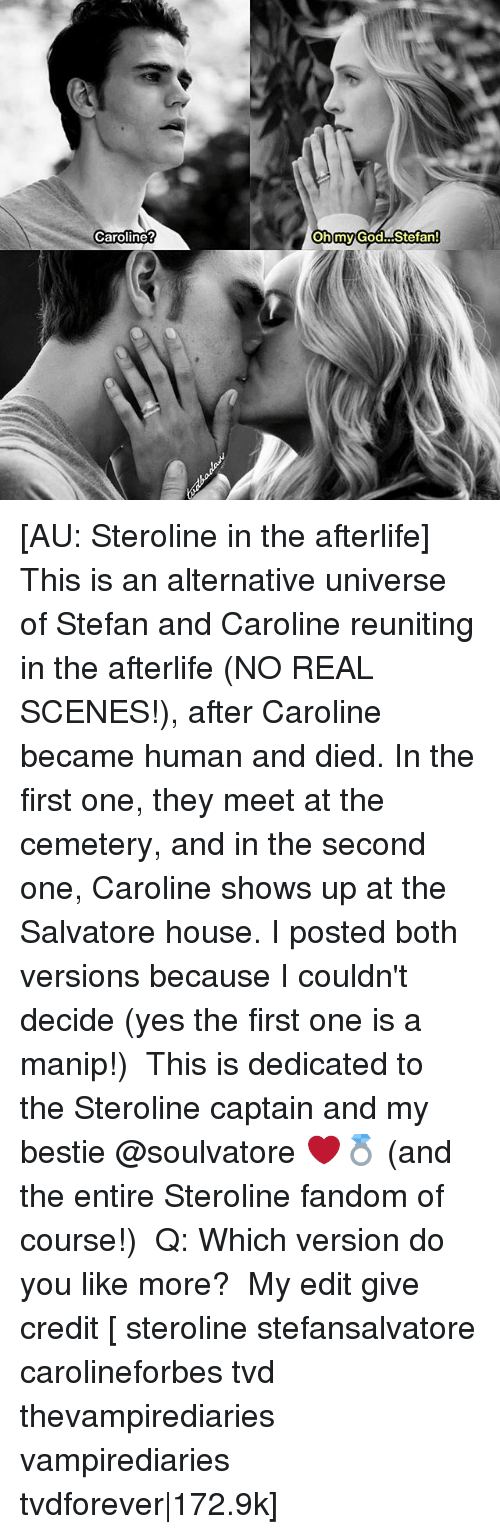 God, Memes, and Oh My God: Caroline  Oh my God-stefan! [AU: Steroline in the afterlife] This is an alternative universe of Stefan and Caroline reuniting in the afterlife (NO REAL SCENES!), after Caroline became human and died. In the first one, they meet at the cemetery, and in the second one, Caroline shows up at the Salvatore house. I posted both versions because I couldn't decide (yes the first one is a manip!) ⠀ This is dedicated to the Steroline captain and my bestie @soulvatore ❤️💍 (and the entire Steroline fandom of course!) ⠀ Q: Which version do you like more? ⠀ My edit give credit [ steroline stefansalvatore carolineforbes tvd thevampirediaries vampirediaries tvdforever 172.9k]