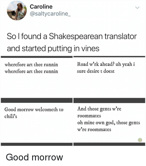 Chilis, God, and Memes: Caroline  @saltycaroline_  So l found a Shakespearean translator  and started putting in vines  wherefore art thee runnin  wherefore art thee runnin  Road w'rk ahead? uh yeah i  sure desire t doest  And those gents w're  Good morrow welcometh to  chili's  roommates  oh mine own god, those gents  w re roommates Good morrow