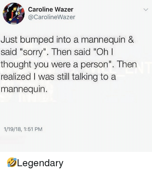 "Memes, Sorry, and Mannequin: Caroline Wazer  @CarolineWazer  Just bumped into a mannequin &  said ""sorry"". Then said ""Oh I  thought you were a person"". Then  realized I was still talking to a  mannequin.  1/19/18, 1:51 PM 🤣Legendary"