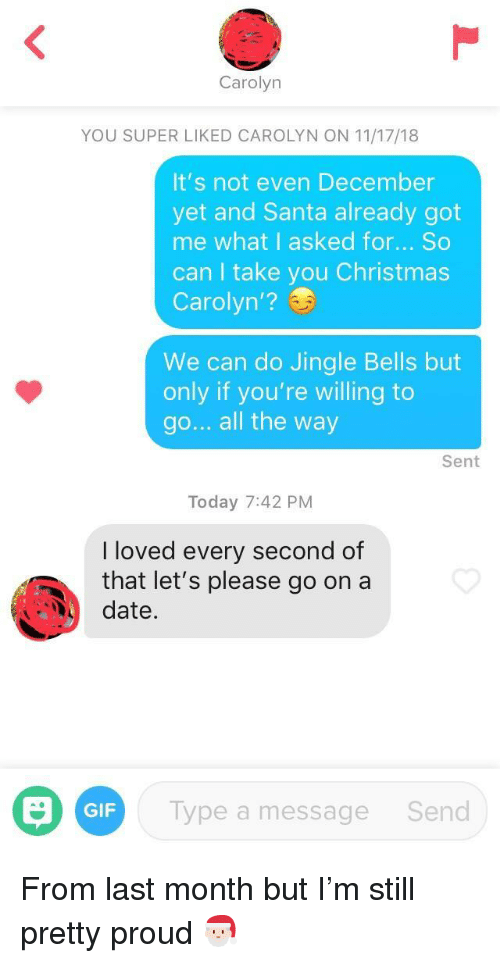 Christmas, Gif, and Jingle Bells: Carolyn  YOU SUPER LIKED CAROLYN ON 11/17/18  It's not even December  yet and Santa already got  me what I asked for... So  can I take you Christmas  Carolyn'?  We can do Jingle Bells but  only if you're willing to  go... all the way  Sent  Today 7:42 PM  I loved every second of  that let's please go on a  date.  GIF  Type a message  Send From last month but I'm still pretty proud 🎅🏻