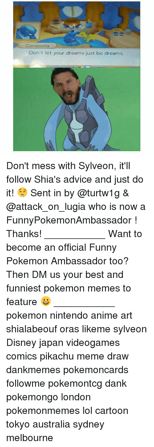 Advice, Anime, and Dank: Carr acosta  Don't let your dreams just be dreams. Don't mess with Sylveon, it'll follow Shia's advice and just do it! 🤤 Sent in by @turtw1g & @attack_on_lugia who is now a FunnyPokemonAmbassador ! Thanks! ___________ Want to become an official Funny Pokemon Ambassador too? Then DM us your best and funniest pokemon memes to feature 😀 ___________ pokemon nintendo anime art shialabeouf oras likeme sylveon Disney japan videogames comics pikachu meme draw dankmemes pokemoncards followme pokemontcg dank pokemongo london pokemonmemes lol cartoon tokyo australia sydney melbourne