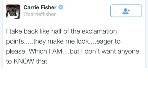 Carrie Fisher, Back, and Carrie: Carrie Fisher  @carrieffisher  I take back like half of the exclamation  points.....they make me look....eager to  please. Which I AM....but I don't want anyone  to KNOW that